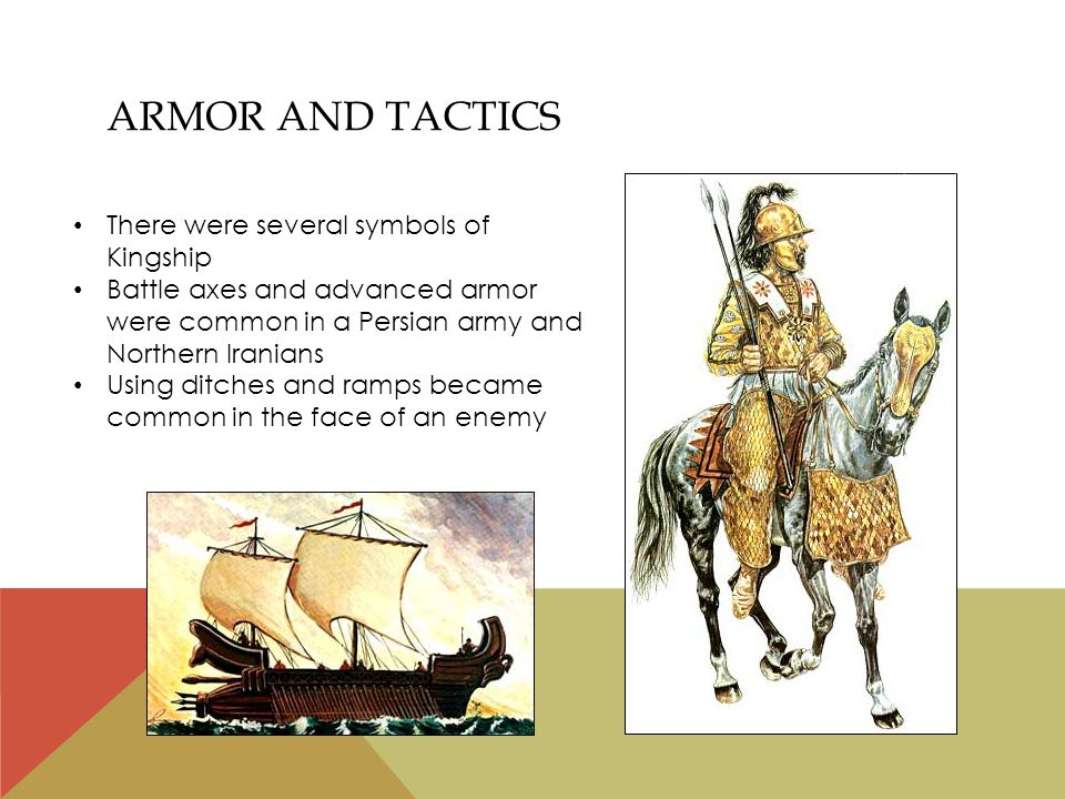 ARMOR AND TACTICS There were several symbols of Kingship Battle axes and advanced armor were common in a Persian army and Northern Iranians Using ditches and ramps became common in the face of an enemy