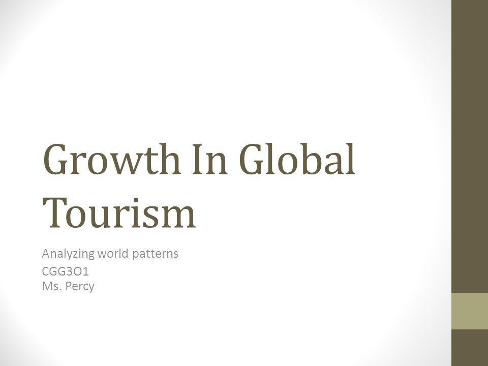 Growth In Global Tourism Analyzing world patterns CGG3O1 Ms. Percy