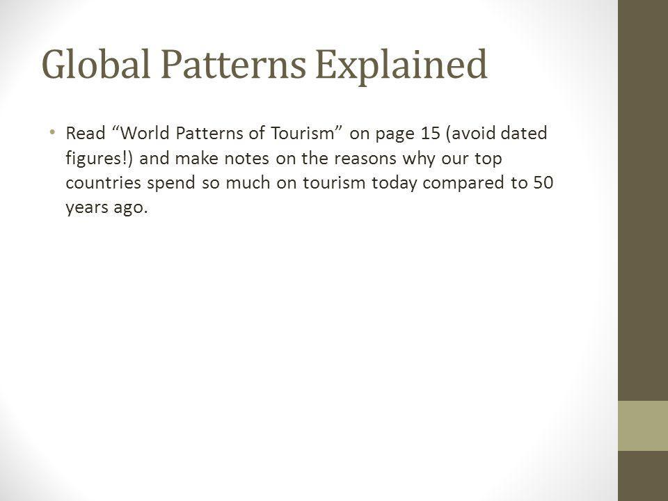 Global Patterns Explained Read World Patterns of Tourism on page 15 (avoid dated figures!) and make notes on the reasons why our top countries spend so much on tourism today compared to 50 years ago.