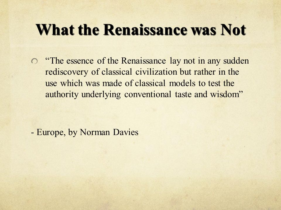 What the Renaissance was Not The essence of the Renaissance lay not in any sudden rediscovery of classical civilization but rather in the use which was made of classical models to test the authority underlying conventional taste and wisdom - Europe, by Norman Davies