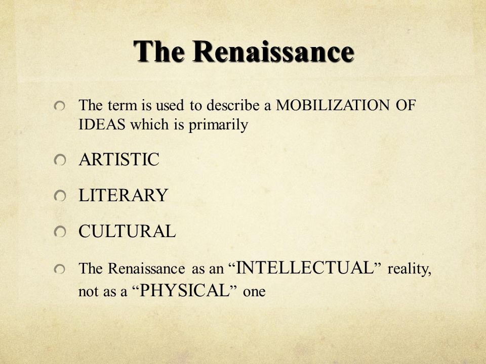 The Renaissance The term is used to describe a MOBILIZATION OF IDEAS which is primarily ARTISTIC LITERARY CULTURAL The Renaissance as an INTELLECTUAL reality, not as a PHYSICAL one