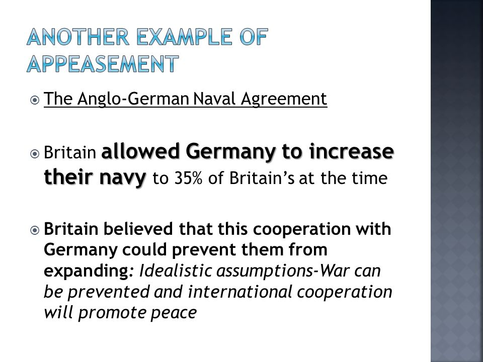  The Anglo-German Naval Agreement allowed Germany to increase their navy  Britain allowed Germany to increase their navy to 35% of Britain's at the time  Britain believed that this cooperation with Germany could prevent them from expanding: Idealistic assumptions-War can be prevented and international cooperation will promote peace