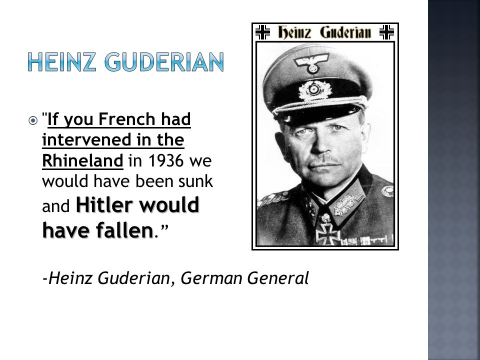 Hitler would have fallen  If you French had intervened in the Rhineland in 1936 we would have been sunk and Hitler would have fallen. -Heinz Guderian, German General