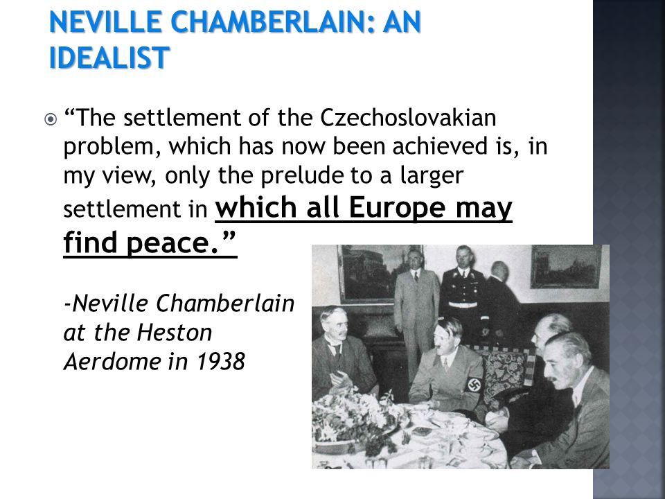  The settlement of the Czechoslovakian problem, which has now been achieved is, in my view, only the prelude to a larger settlement in which all Europe may find peace. -Neville Chamberlain at the Heston Aerdome in 1938 NEVILLE CHAMBERLAIN: AN IDEALIST