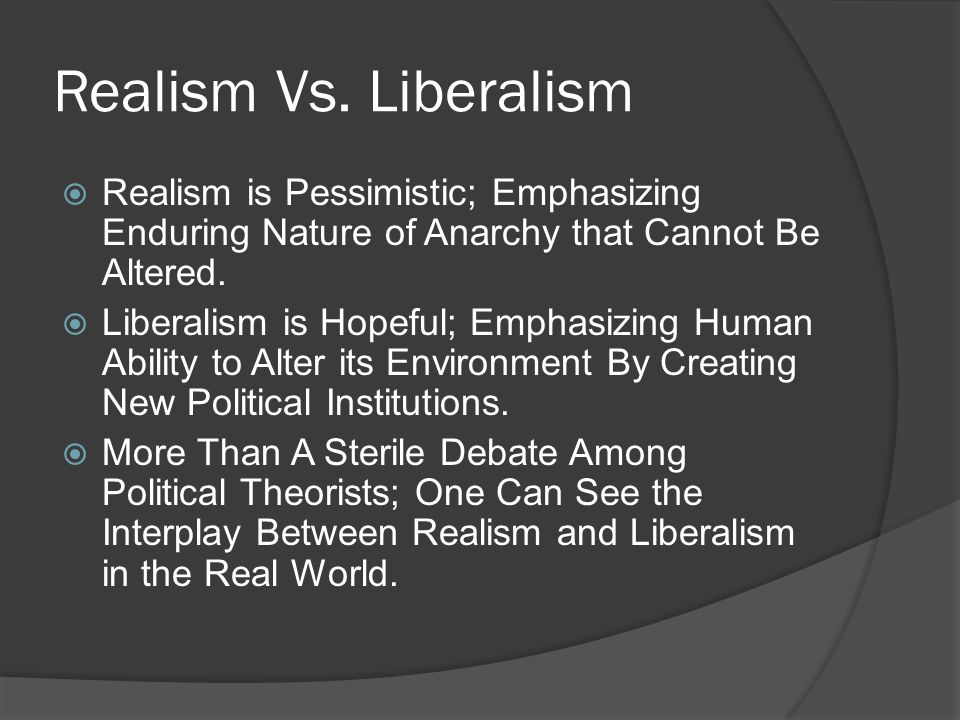 Realism Vs. Liberalism  Realism is Pessimistic; Emphasizing Enduring Nature of Anarchy that Cannot Be Altered.  Liberalism is Hopeful; Emphasizing H