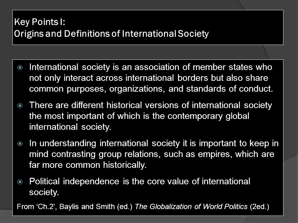 Key Points I: Origins and Definitions of International Society  International society is an association of member states who not only interact across international borders but also share common purposes, organizations, and standards of conduct.