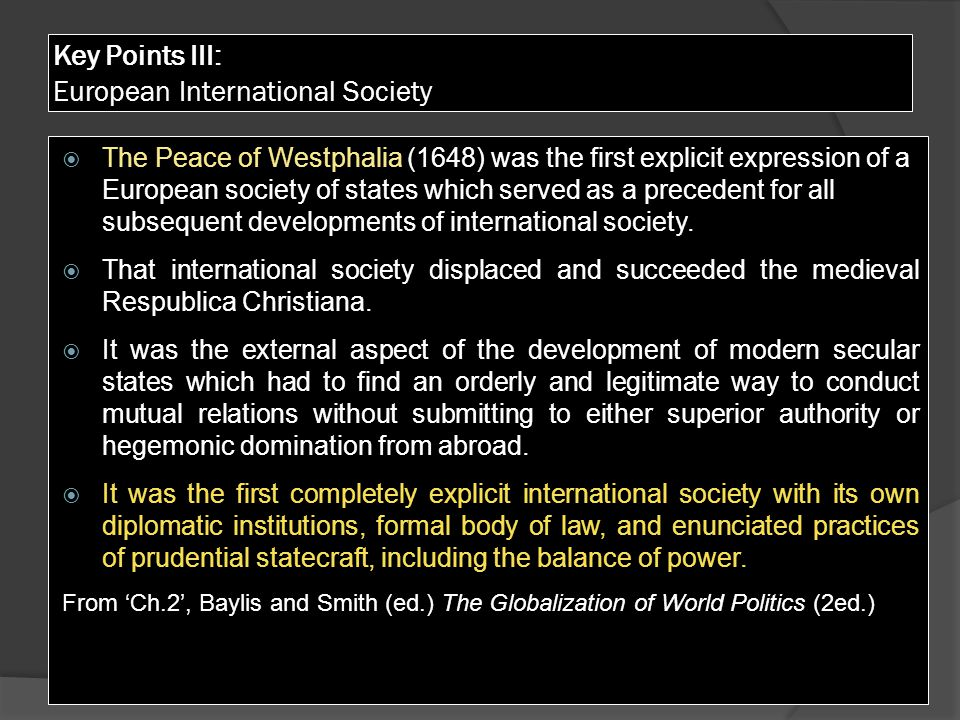 Key Points III: European International Society  The Peace of Westphalia (1648) was the first explicit expression of a European society of states which served as a precedent for all subsequent developments of international society.