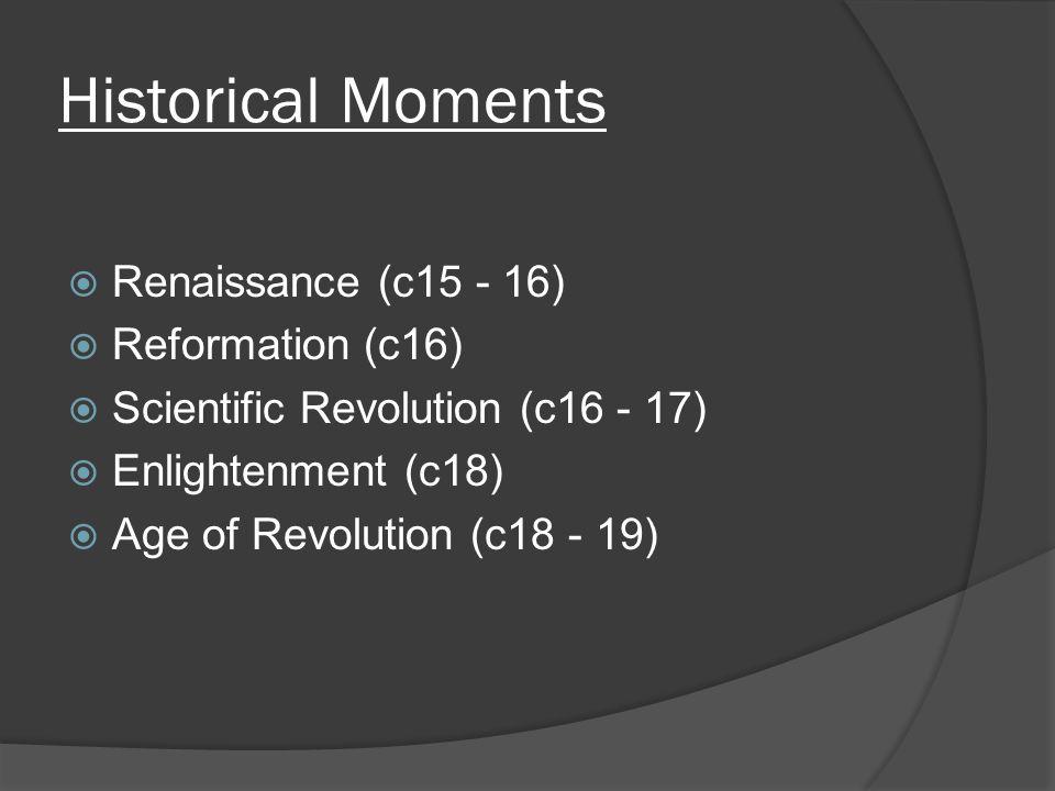 Historical Moments  Renaissance (c15 - 16)  Reformation (c16)  Scientific Revolution (c16 - 17)  Enlightenment (c18)  Age of Revolution (c18 - 19