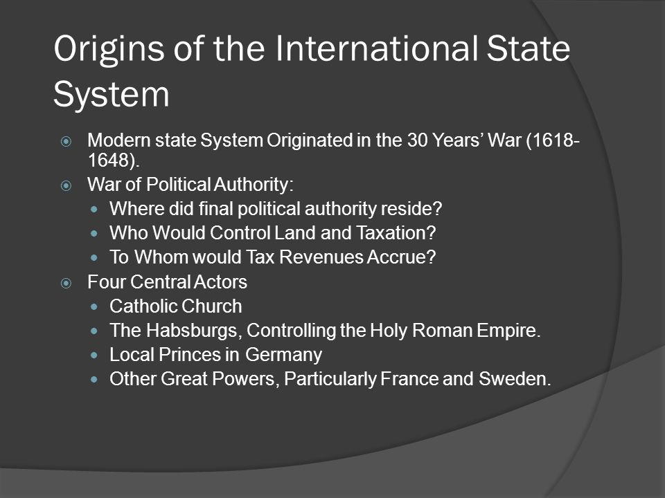 Origins of the International State System  Modern state System Originated in the 30 Years' War (1618- 1648).