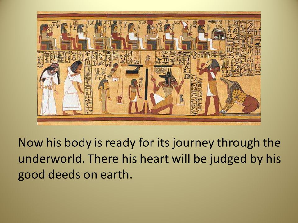 Now his body is ready for its journey through the underworld. There his heart will be judged by his good deeds on earth.