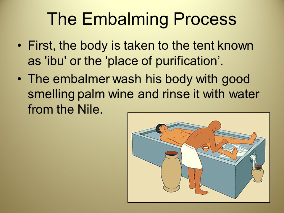 The Embalming Process First, the body is taken to the tent known as 'ibu' or the 'place of purification'. The embalmer wash his body with good smellin