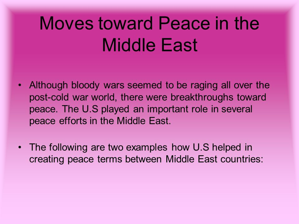 Moves toward Peace in the Middle East Although bloody wars seemed to be raging all over the post-cold war world, there were breakthroughs toward peace