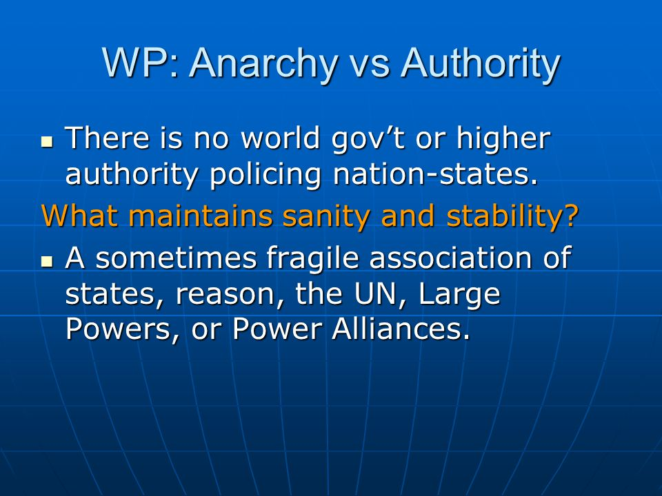WP: Anarchy vs Authority There is no world gov't or higher authority policing nation-states. There is no world gov't or higher authority policing nati