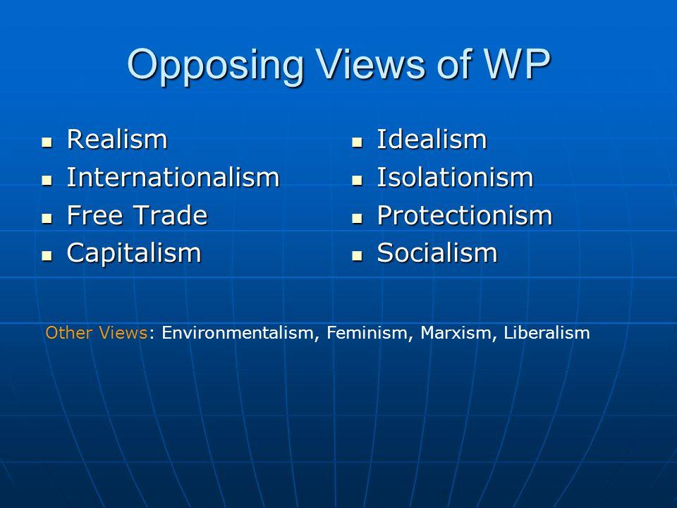 Opposing Views of WP Realism Realism Internationalism Internationalism Free Trade Free Trade Capitalism Capitalism Idealism Idealism Isolationism Isol