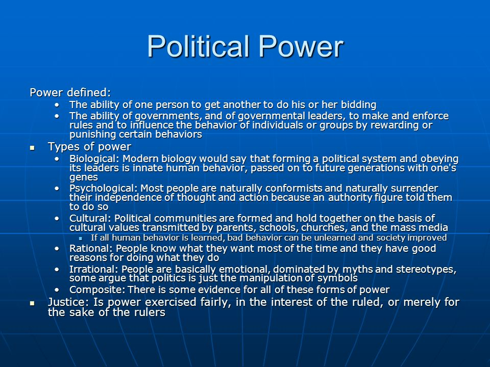 Political Power Power defined: The ability of one person to get another to do his or her biddingThe ability of one person to get another to do his or