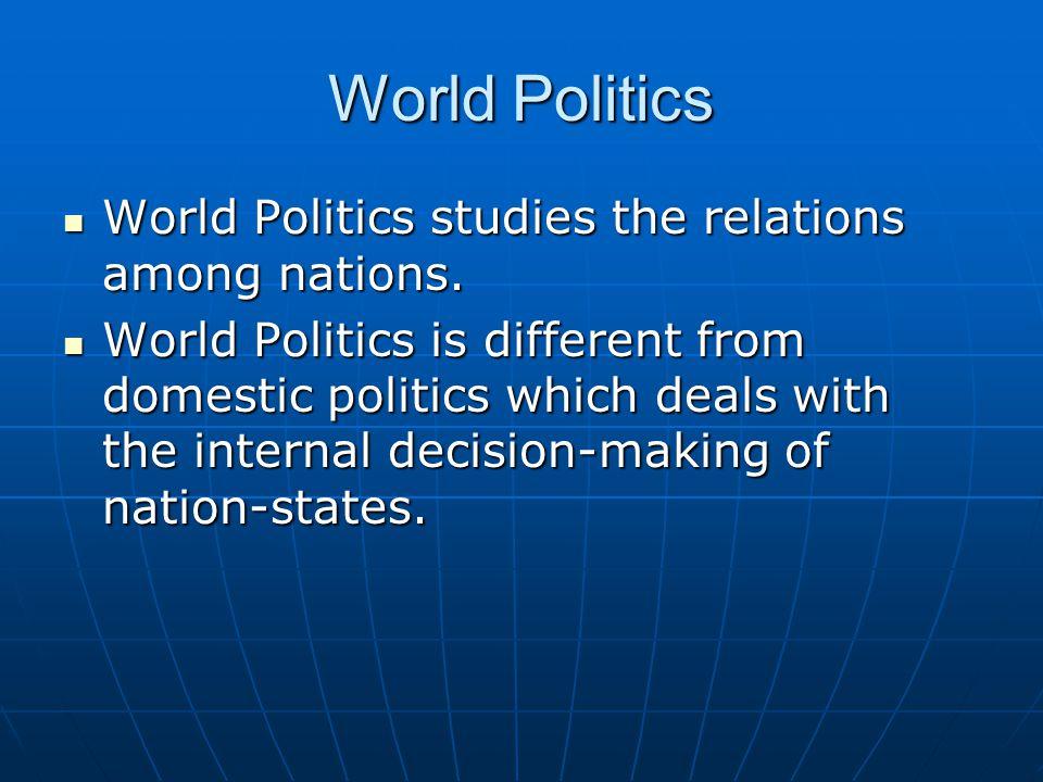 World Politics World Politics studies the relations among nations. World Politics studies the relations among nations. World Politics is different fro
