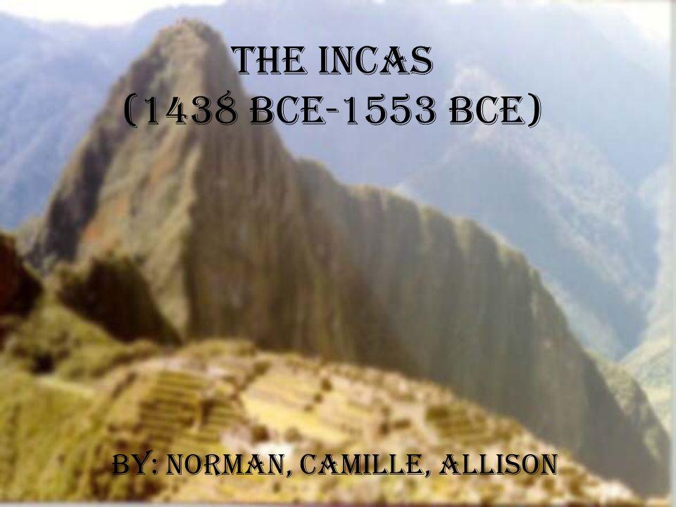 The Incas (1438 BCE-1553 BCE) By: Norman, Camille, Allison