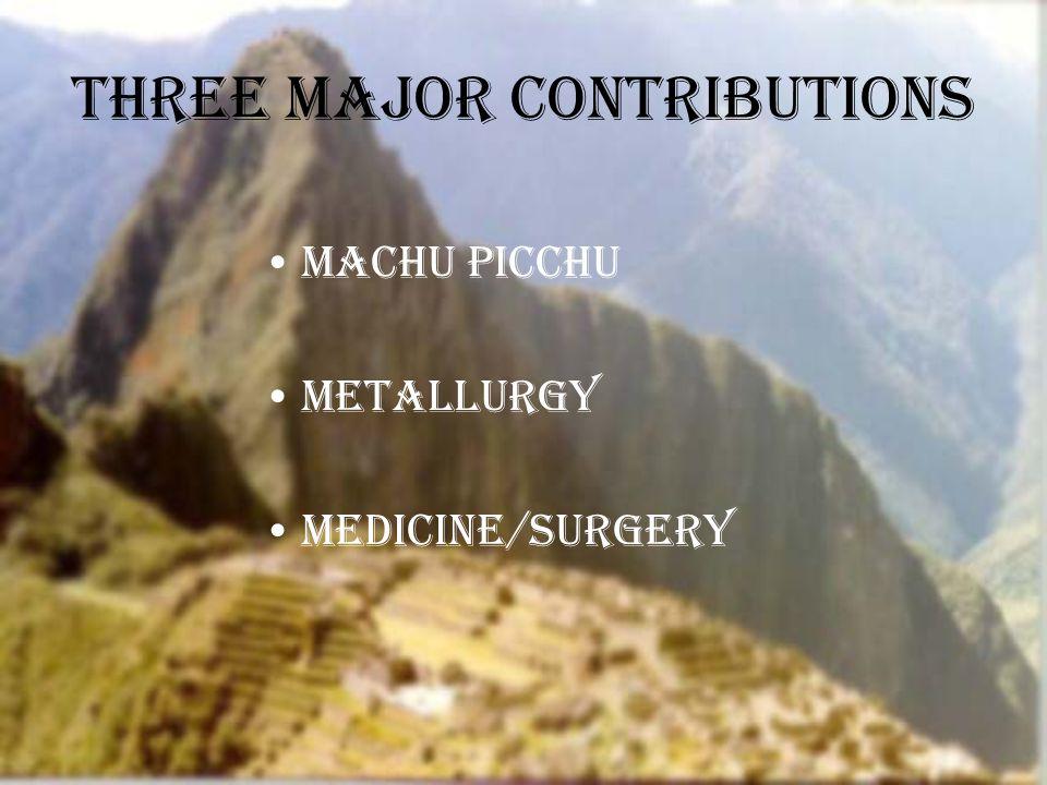 Three Major Contributions Machu Picchu Metallurgy Medicine/surgery
