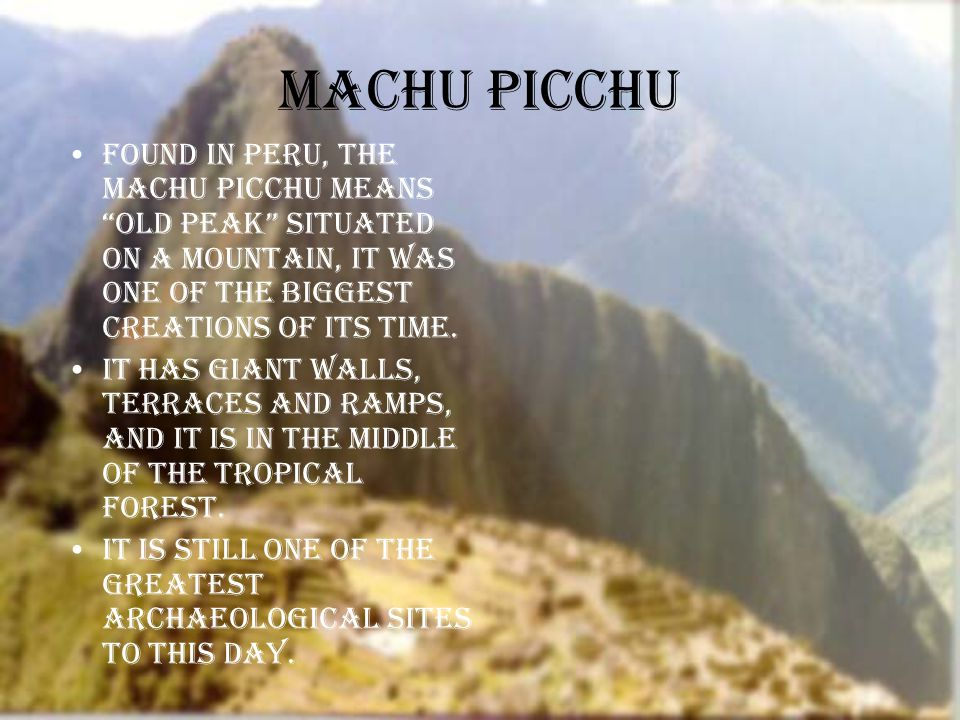 Machu Picchu Found in Peru, the machu picchu means old peak situated on a mountain, it was one of the biggest creations of its time.