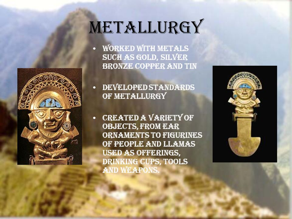 Metallurgy Worked with metals such as gold, silver Bronze Copper and tin Developed Standards of Metallurgy Created a variety of objects, from ear ornaments to figurines of people and llamas used as offerings, drinking cups, tools and weapons.