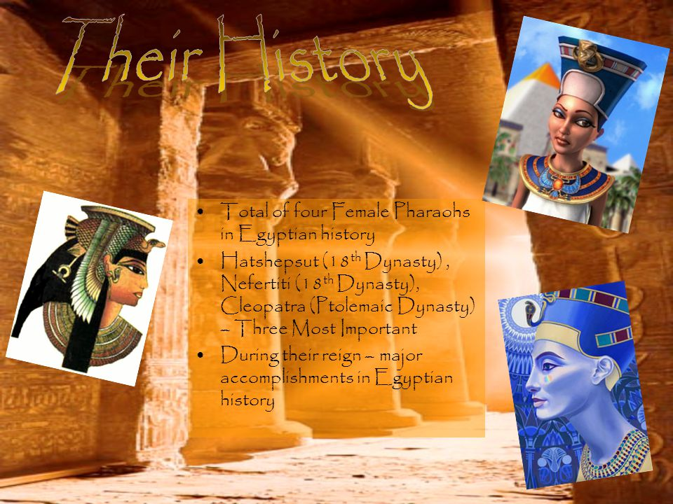 Total of four Female Pharaohs in Egyptian history Hatshepsut (18 th Dynasty), Nefertiti (18 th Dynasty), Cleopatra (Ptolemaic Dynasty) – Three Most Important During their reign – major accomplishments in Egyptian history