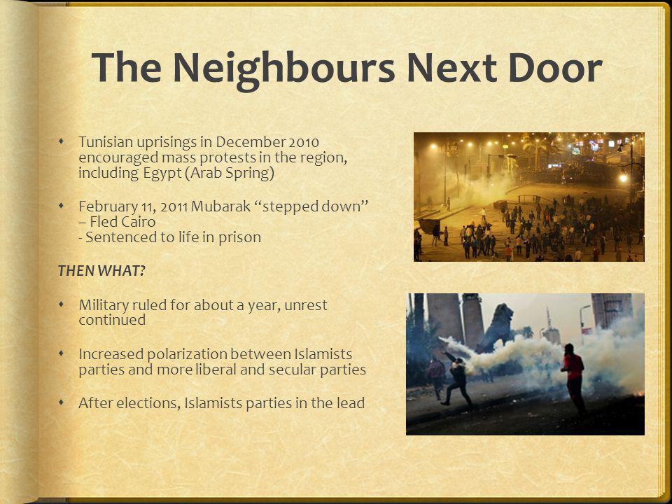 The Neighbours Next Door  Tunisian uprisings in December 2010 encouraged mass protests in the region, including Egypt (Arab Spring)  February 11, 2011 Mubarak stepped down – Fled Cairo - Sentenced to life in prison THEN WHAT.
