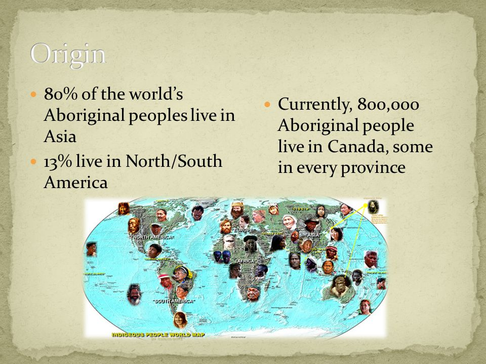 80% of the world's Aboriginal peoples live in Asia 13% live in North/South America Currently, 800,000 Aboriginal people live in Canada, some in every
