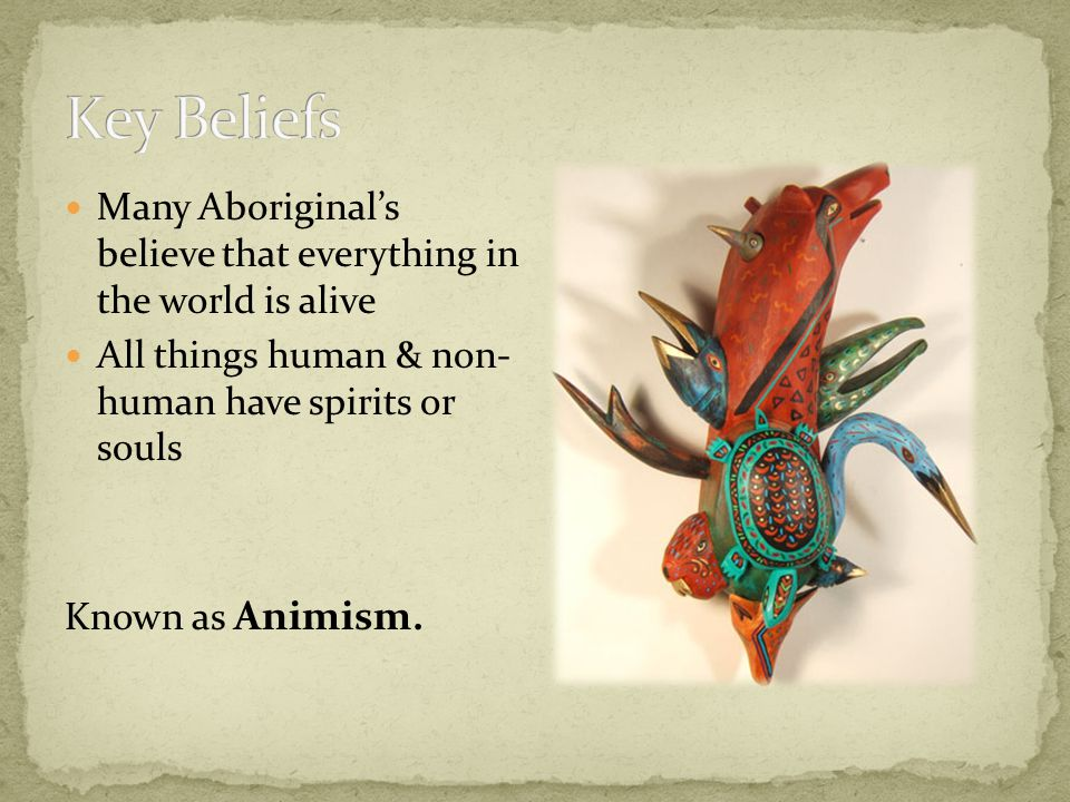 Many Aboriginal's believe that everything in the world is alive All things human & non- human have spirits or souls Known as Animism.