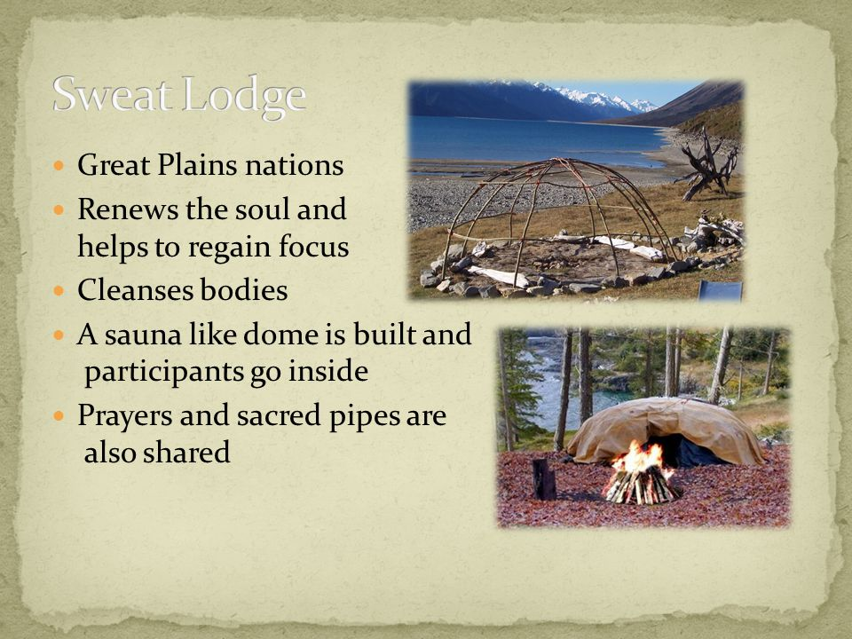 Great Plains nations Renews the soul and helps to regain focus Cleanses bodies A sauna like dome is built and participants go inside Prayers and sacre