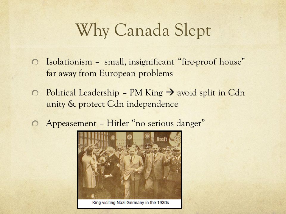 Why Canada Slept Isolationism – small, insignificant fire-proof house far away from European problems Political Leadership – PM King  avoid split in Cdn unity & protect Cdn independence Appeasement – Hitler no serious danger