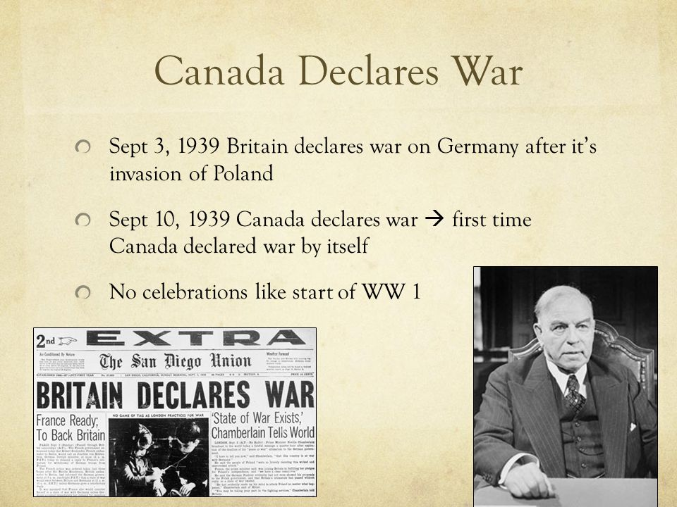 Canada Declares War Sept 3, 1939 Britain declares war on Germany after it's invasion of Poland Sept 10, 1939 Canada declares war  first time Canada declared war by itself No celebrations like start of WW 1