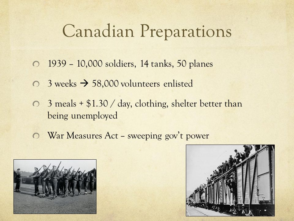 Canadian Preparations 1939 – 10,000 soldiers, 14 tanks, 50 planes 3 weeks  58,000 volunteers enlisted 3 meals + $1.30 / day, clothing, shelter better than being unemployed War Measures Act – sweeping gov't power