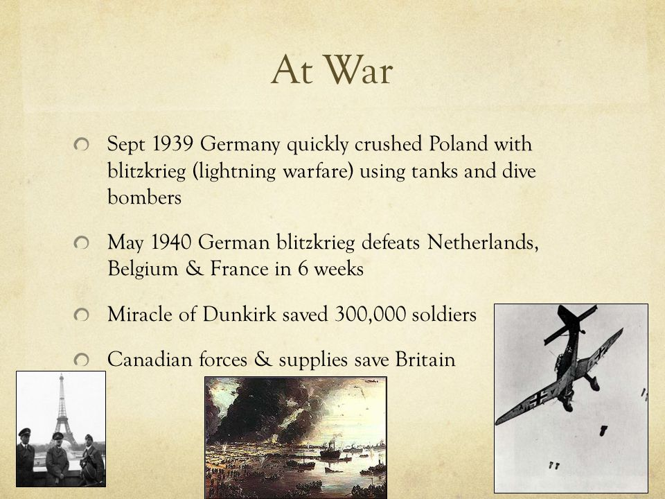 At War Sept 1939 Germany quickly crushed Poland with blitzkrieg (lightning warfare) using tanks and dive bombers May 1940 German blitzkrieg defeats Netherlands, Belgium & France in 6 weeks Miracle of Dunkirk saved 300,000 soldiers Canadian forces & supplies save Britain