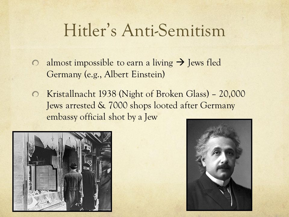 Hitler's Anti-Semitism almost impossible to earn a living  Jews fled Germany (e.g., Albert Einstein) Kristallnacht 1938 (Night of Broken Glass) – 20,000 Jews arrested & 7000 shops looted after Germany embassy official shot by a Jew