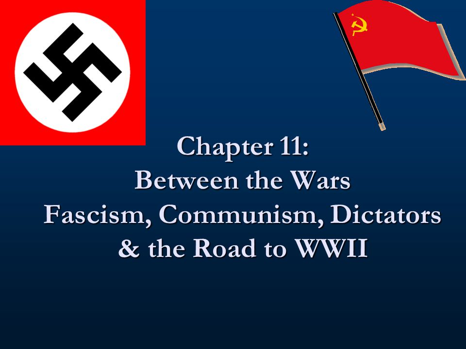 Chapter 11: Between the Wars Fascism, Communism, Dictators & the Road to WWII
