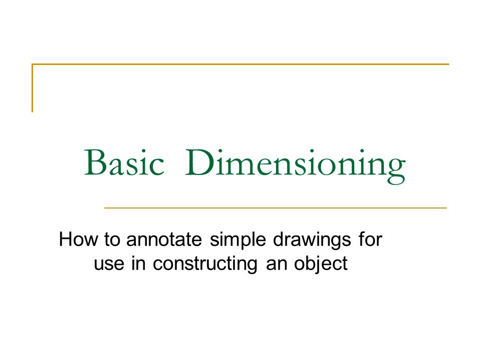 Basic Dimensioning How to annotate simple drawings for use in constructing an object