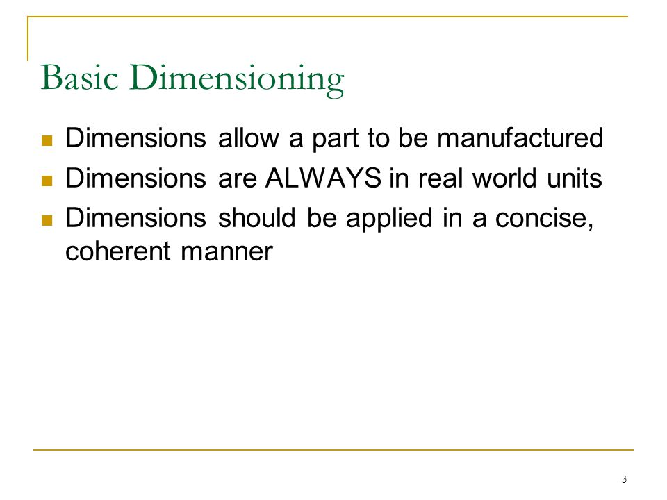 3 Basic Dimensioning Dimensions allow a part to be manufactured Dimensions are ALWAYS in real world units Dimensions should be applied in a concise, c