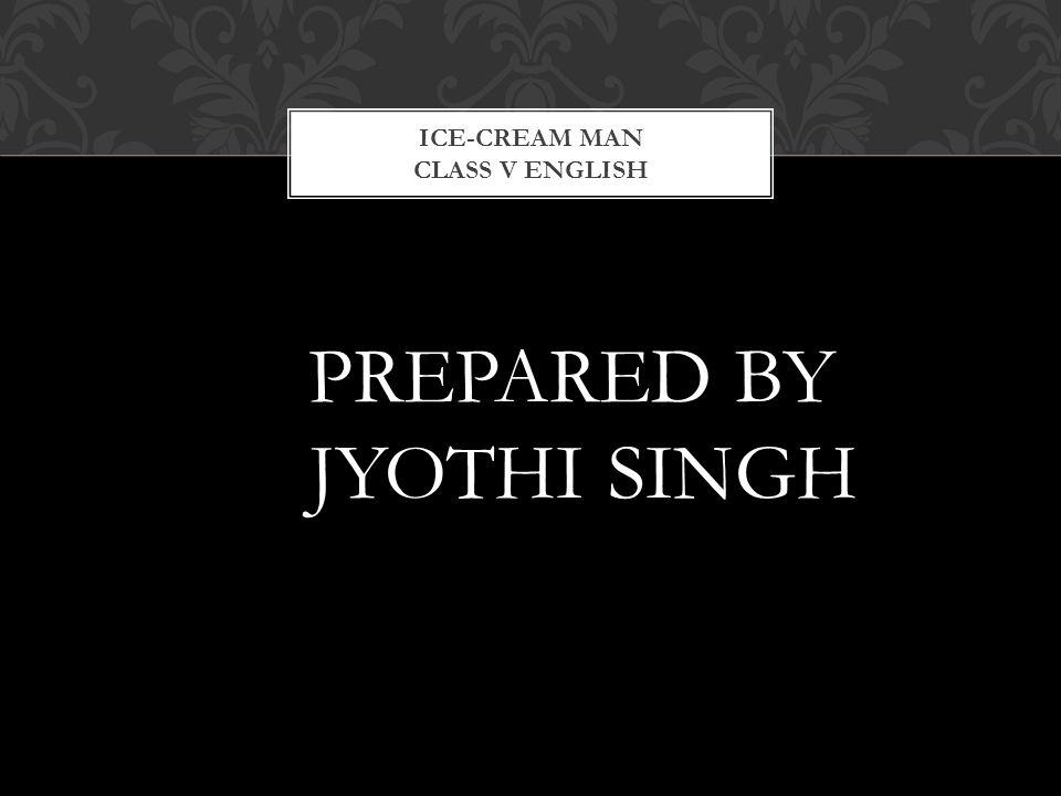 PREPARED BY JYOTHI SINGH ICE-CREAM MAN CLASS V ENGLISH