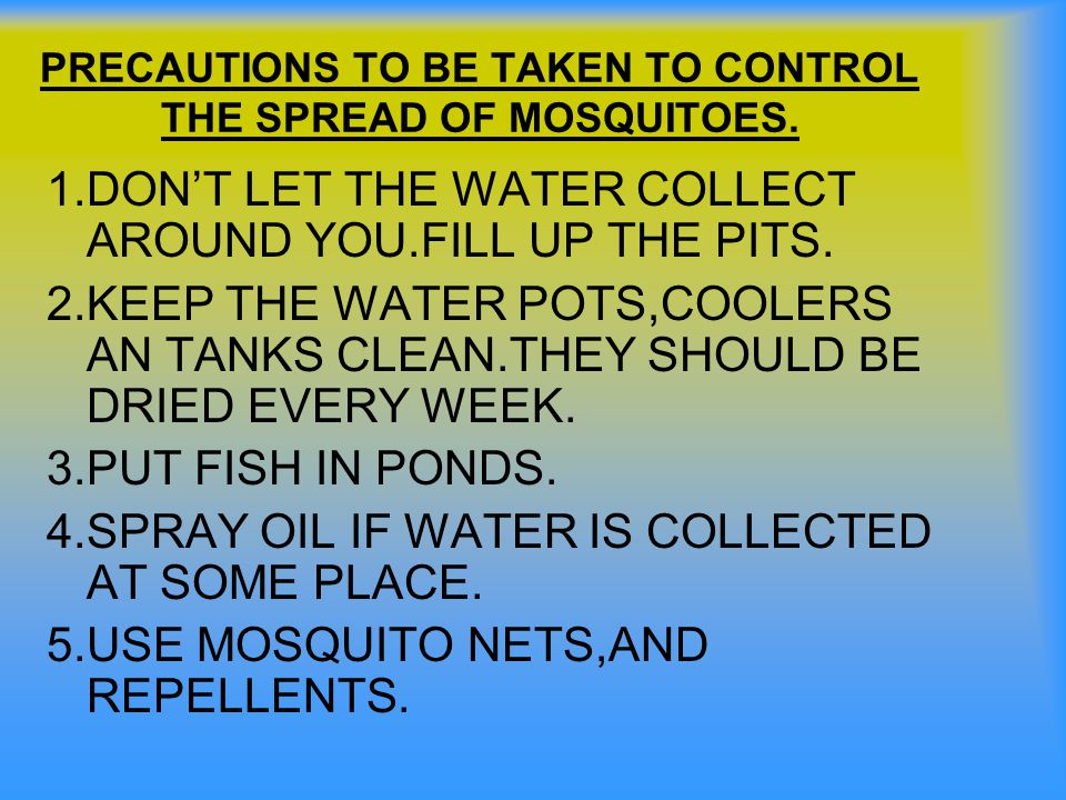 PRECAUTIONS TO BE TAKEN TO CONTROL THE SPREAD OF MOSQUITOES. 1.DON'T LET THE WATER COLLECT AROUND YOU.FILL UP THE PITS. 2.KEEP THE WATER POTS,COOLERS
