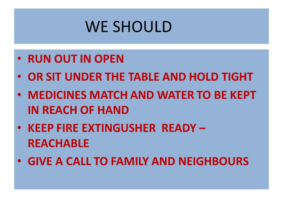 WE SHOULD RUN OUT IN OPEN OR SIT UNDER THE TABLE AND HOLD TIGHT MEDICINES MATCH AND WATER TO BE KEPT IN REACH OF HAND KEEP FIRE EXTINGUSHER READY – REACHABLE GIVE A CALL TO FAMILY AND NEIGHBOURS
