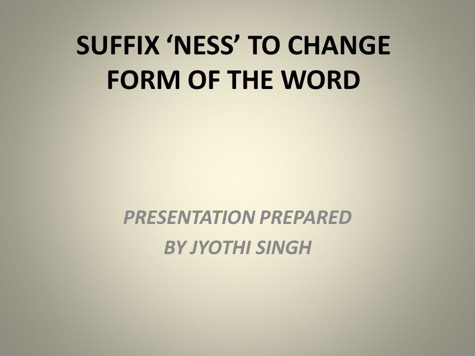 SUFFIX 'NESS' TO CHANGE FORM OF THE WORD PRESENTATION PREPARED BY JYOTHI SINGH