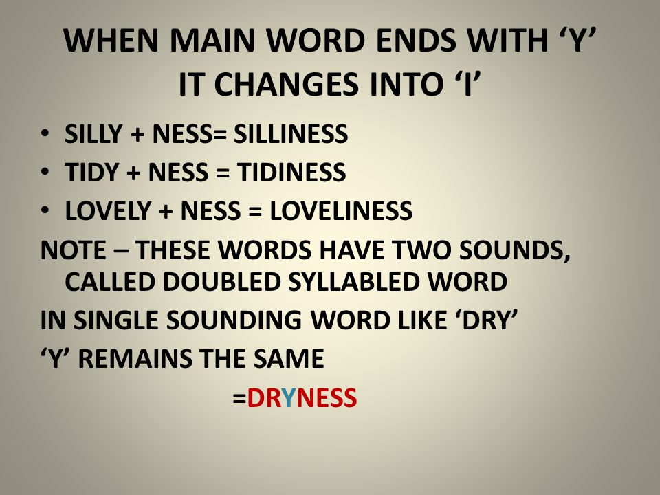 WHEN MAIN WORD ENDS WITH 'Y' IT CHANGES INTO 'I' SILLY + NESS= SILLINESS TIDY + NESS = TIDINESS LOVELY + NESS = LOVELINESS NOTE – THESE WORDS HAVE TWO