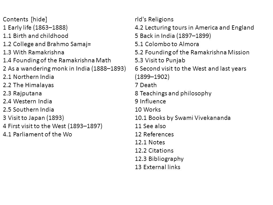 rld s Religions 4.2 Lecturing tours in America and England 5 Back in India (1897–1899) 5.1 Colombo to Almora 5.2 Founding of the Ramakrishna Mission 5.3 Visit to Punjab 6 Second visit to the West and last years (1899–1902) 7 Death 8 Teachings and philosophy 9 Influence 10 Works 10.1 Books by Swami Vivekananda 11 See also 12 References 12.1 Notes 12.2 Citations 12.3 Bibliography 13 External links Contents [hide] 1 Early life (1863–1888) 1.1 Birth and childhood 1.2 College and Brahmo Samaj= 1.3 With Ramakrishna 1.4 Founding of the Ramakrishna Math 2 As a wandering monk in India (1888–1893) 2.1 Northern India 2.2 The Himalayas 2.3 Rajputana 2.4 Western India 2.5 Southern India 3 Visit to Japan (1893) 4 First visit to the West (1893–1897) 4.1 Parliament of the Wo