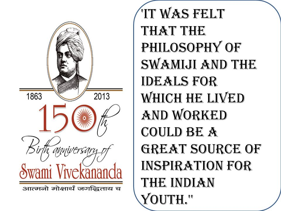 it was felt that the philosophy of Swamiji and the ideals for which he lived and worked could be a great source of inspiration for the Indian Youth.