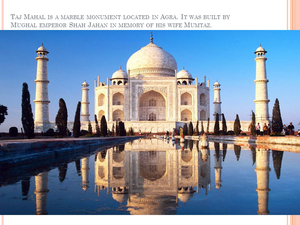 T AJ M AHAL IS A MARBLE MONUMENT LOCATED IN A GRA.