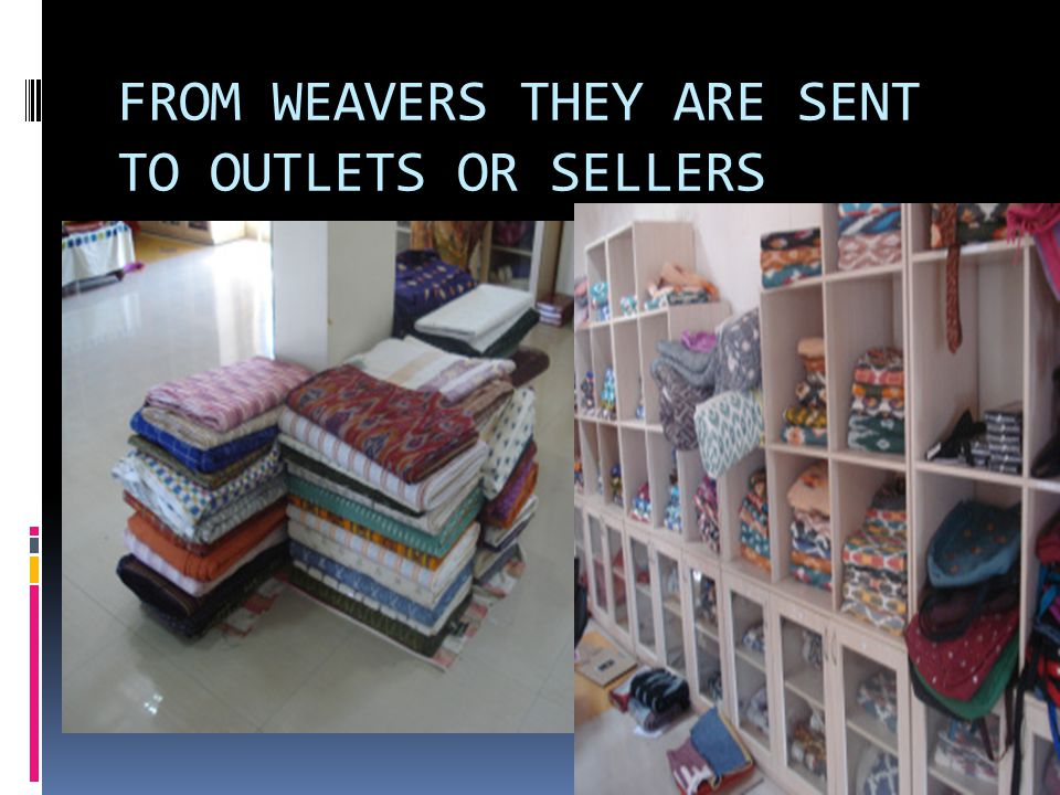 FROM WEAVERS THEY ARE SENT TO OUTLETS OR SELLERS