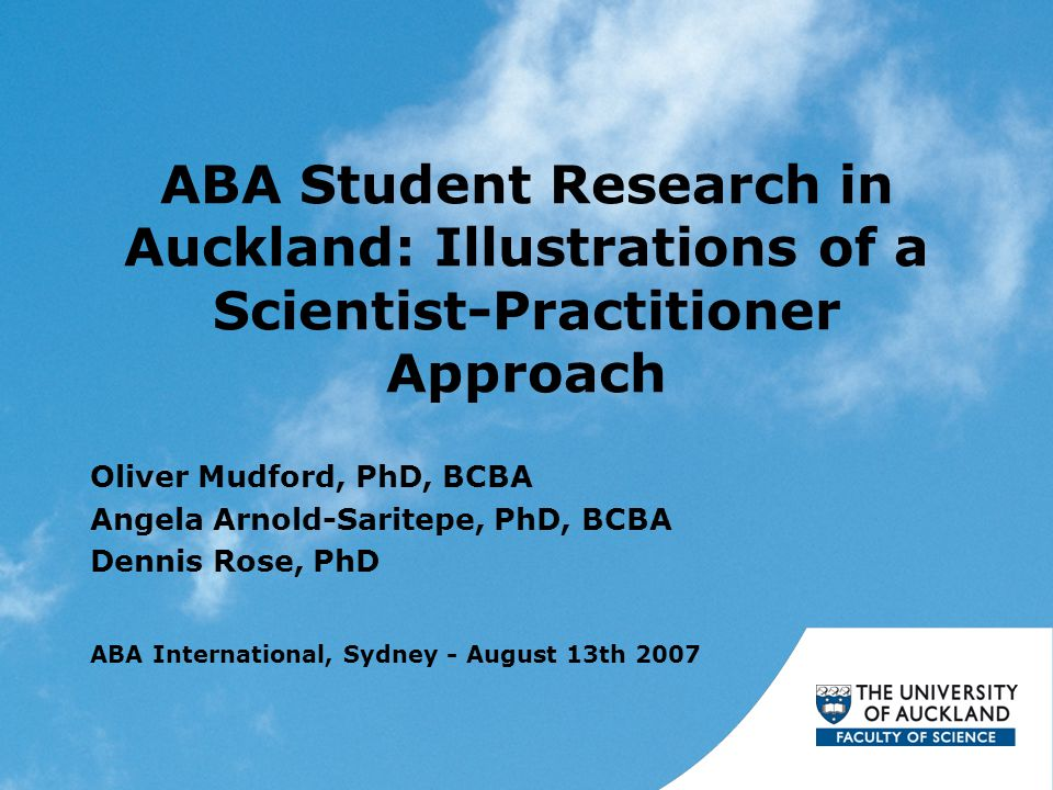 ABA Student Research in Auckland: Illustrations of a Scientist-Practitioner Approach Oliver Mudford, PhD, BCBA Angela Arnold-Saritepe, PhD, BCBA Dennis Rose, PhD ABA International, Sydney - August 13th 2007