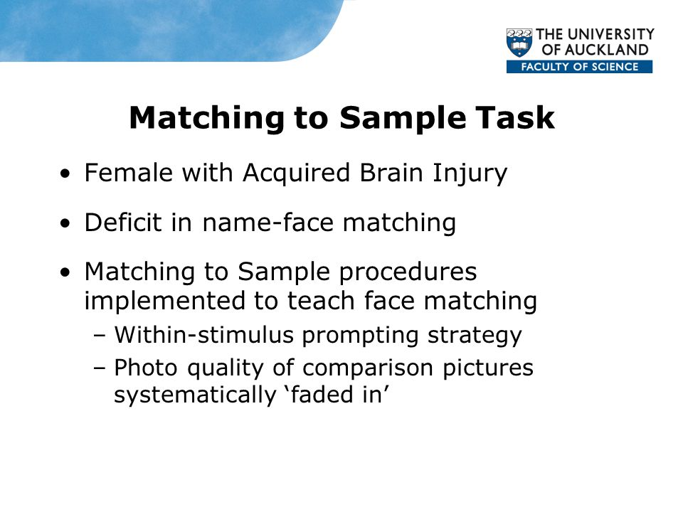 Matching to Sample Task Female with Acquired Brain Injury Deficit in name-face matching Matching to Sample procedures implemented to teach face matching –Within-stimulus prompting strategy –Photo quality of comparison pictures systematically 'faded in'