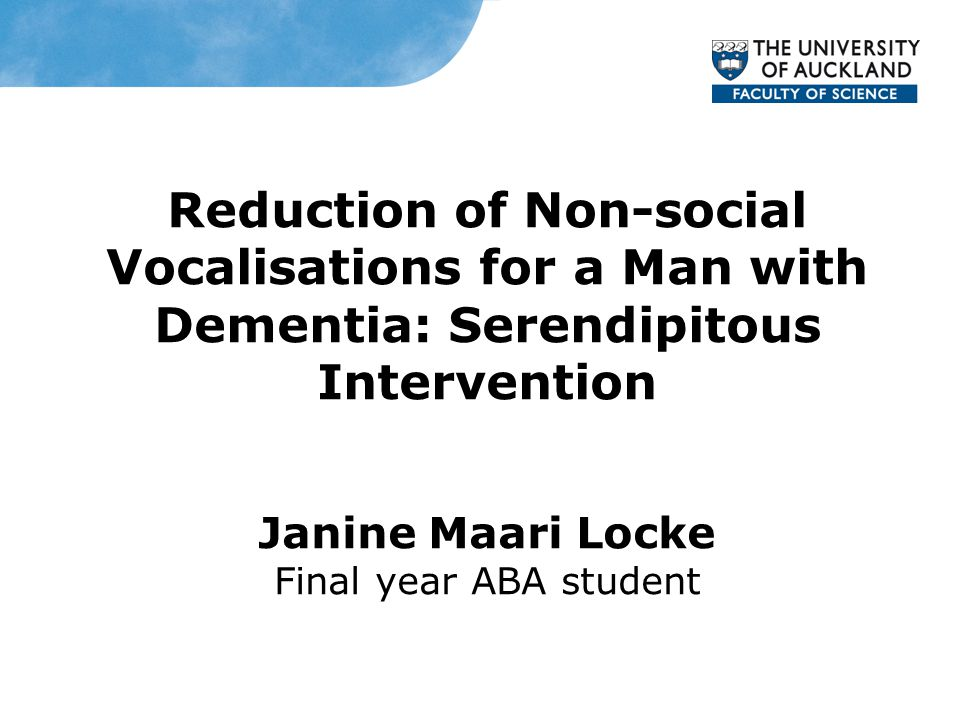 Reduction of Non-social Vocalisations for a Man with Dementia: Serendipitous Intervention Janine Maari Locke Final year ABA student
