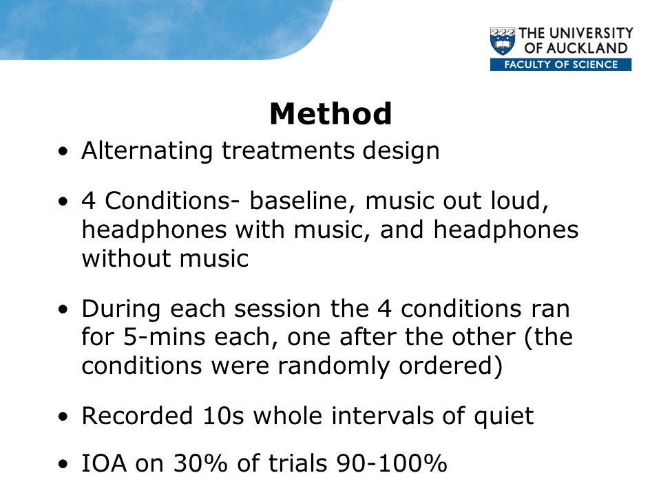 Method Alternating treatments design 4 Conditions- baseline, music out loud, headphones with music, and headphones without music During each session the 4 conditions ran for 5-mins each, one after the other (the conditions were randomly ordered) Recorded 10s whole intervals of quiet IOA on 30% of trials 90-100%
